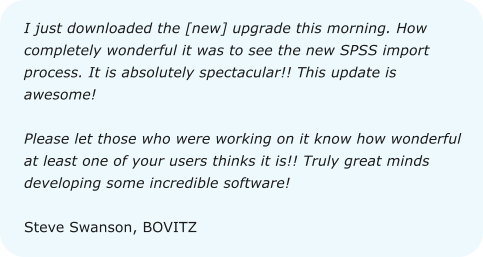 I just downloaded the [new] upgrade this morning. How completely wonderful it was to see the new SPSS import process. It is absolutely spectacular!! This update is awesome!  Please let those who were working on it know how wonderful at least one of your users thinks it is!! Truly great minds developing some incredible software!  Steve Swanson, BOVITZ