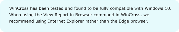 WinCross has been tested and found to be fully compatible with Windows 10. When using the View Report in Browser command in WinCross, we recommend using Internet Explorer rather than the Edge browser.
